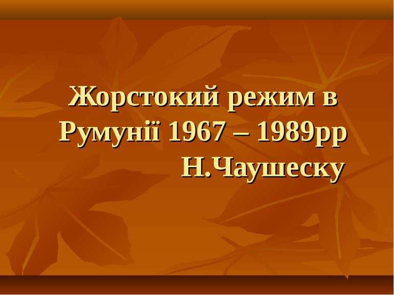 Жорстокий режим в Румунії 1967 – 1989рр Н.Чаушеску