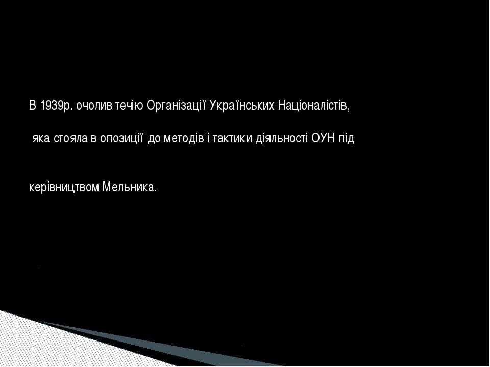 В 1939р. очолив течію Організації Українських Націоналістів, яка стояла в опо...