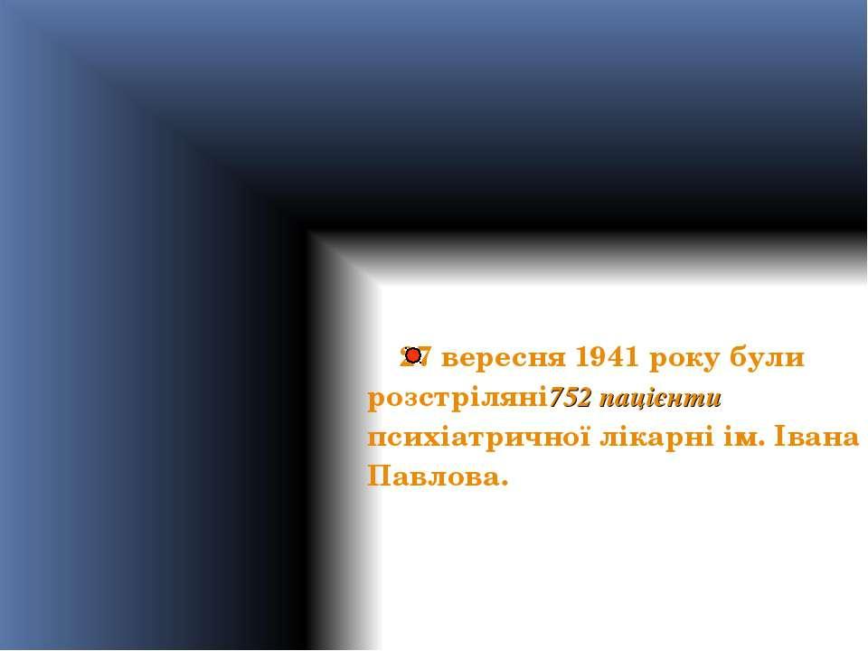 27 вересня 1941 року були розстріляні752 пацієнти психіатричної лікарні ім. І...