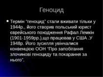 """Геноцид Термін """"геноцид"""" стали вживати тільки у 1944р., його створив польськи..."""