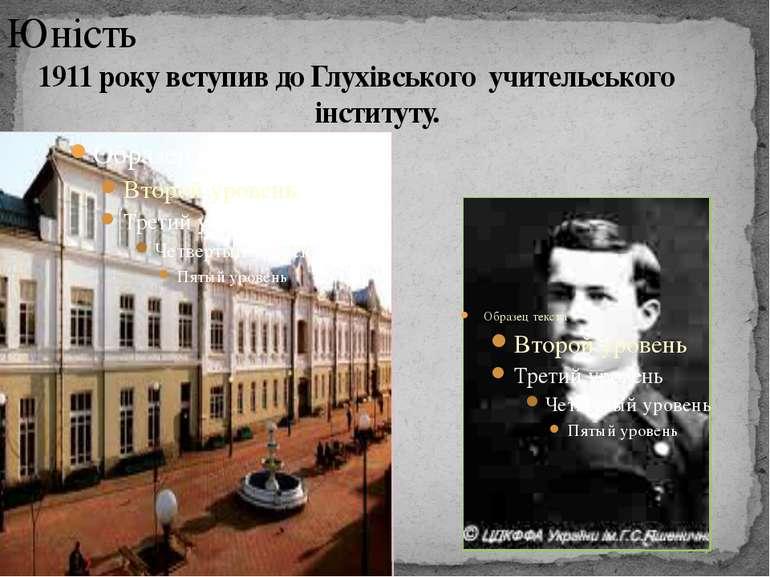 Юність 1911 року вступив до Глухівського учительського інституту.