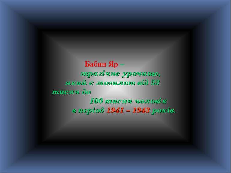 Бабин Яр – трагічне урочище, який є могилою від 33 тисяч до 100 тисяч чоловік...