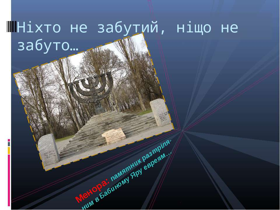 Ніхто не забутий, ніщо не забуто… Менора: памятник разтріля-ним в Бабиному Яр...