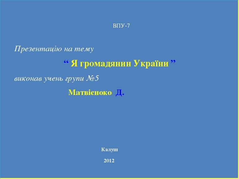 """Презентацію на тему """" Я громадянин України """" виконав учень групи №5 Матвієнок..."""