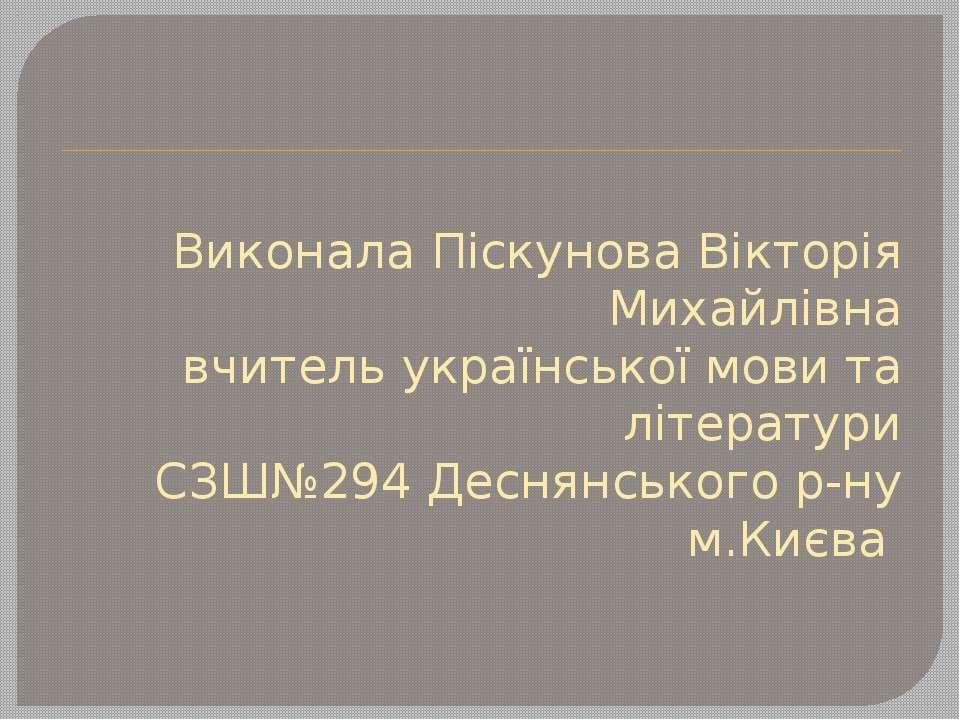 Виконала Піскунова Вікторія Михайлівна вчитель української мови та літератури...