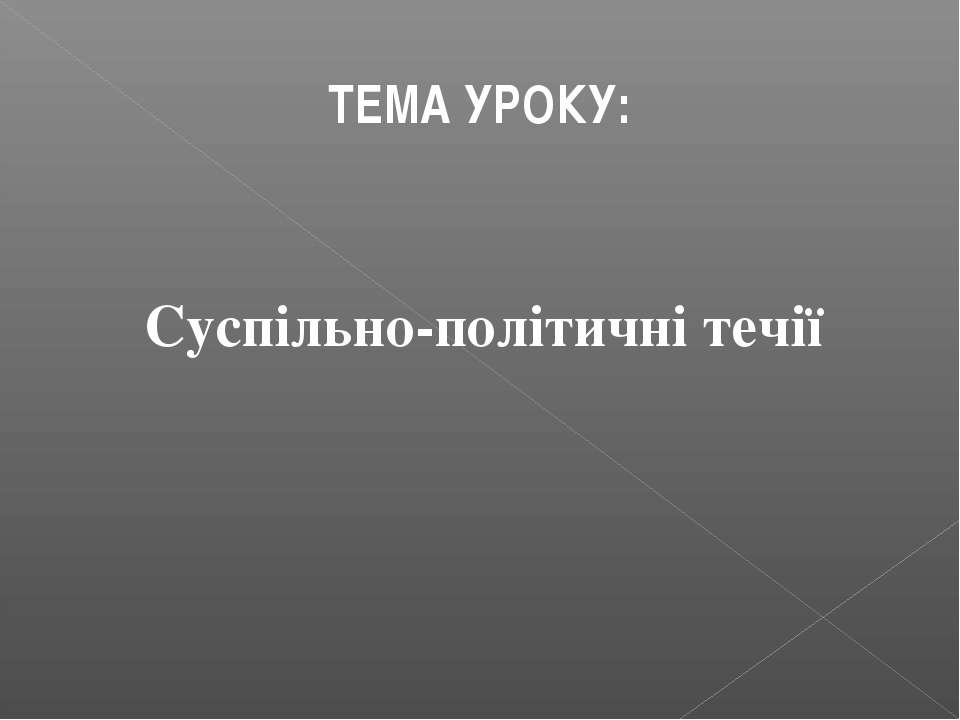ТЕМА УРОКУ: Суспільно-політичні течії