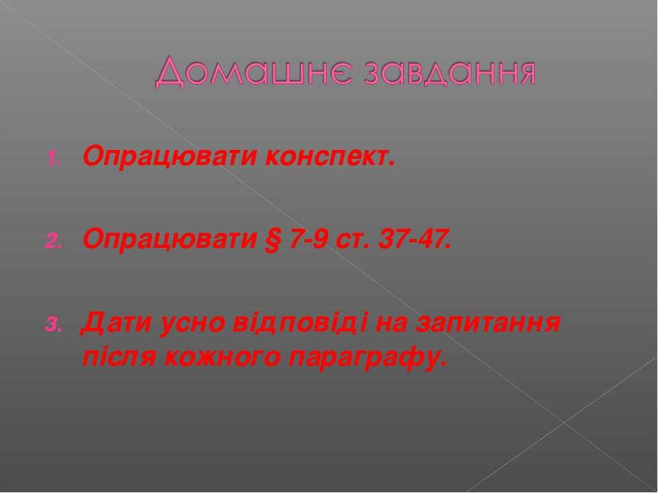 Опрацювати конспект. Опрацювати § 7-9 ст. 37-47. Дати усно відповіді на запит...