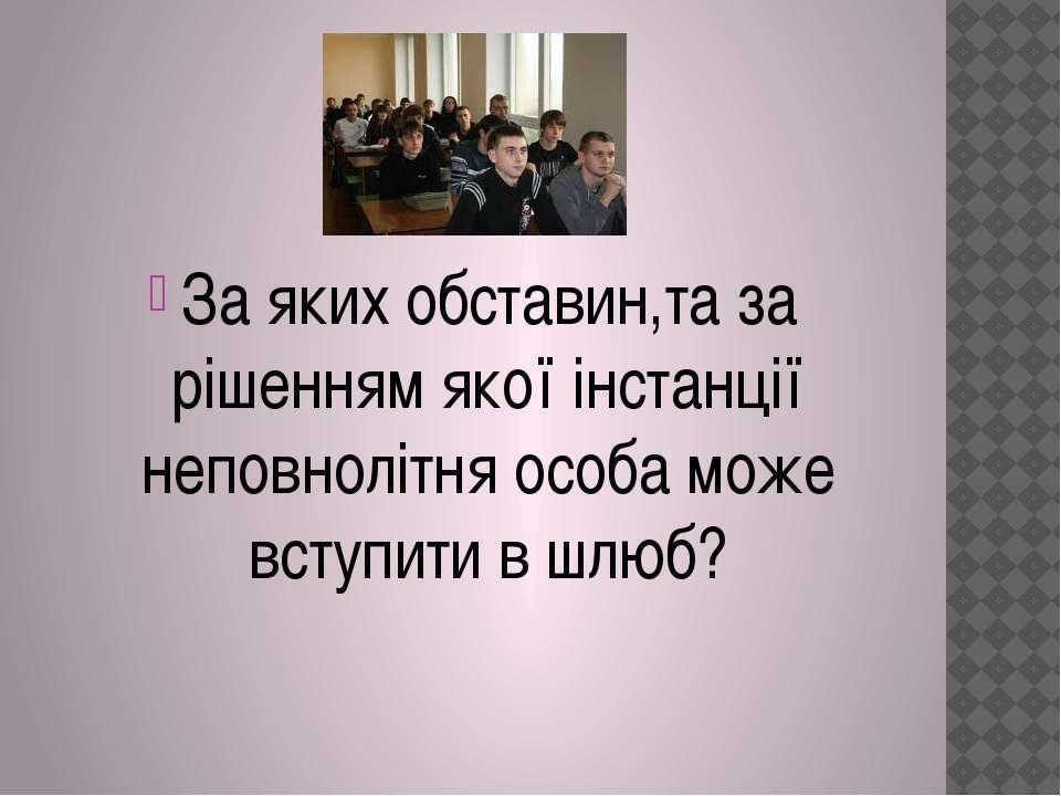 За яких обставин,та за рішенням якої інстанції неповнолітня особа може вступи...