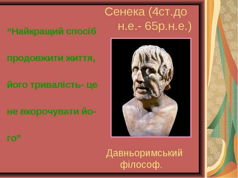 """Сенека (4ст.до н.е.- 65р.н.е.) """"Найкращий спосіб продовжити життя, його трива..."""