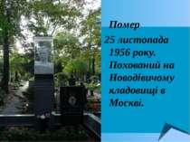 Помер 25 листопада 1956 року. Похований на Новодівичому кладовищі в Москві.