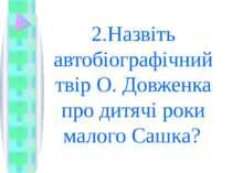 2.Назвіть автобіографічний твір О. Довженка про дитячі роки малого Сашка?