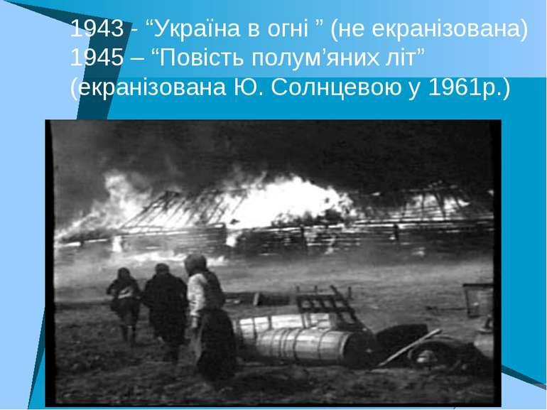 """1943 - """"Україна в огні """" (не екранізована) 1945 – """"Повість полум'яних літ"""" (е..."""