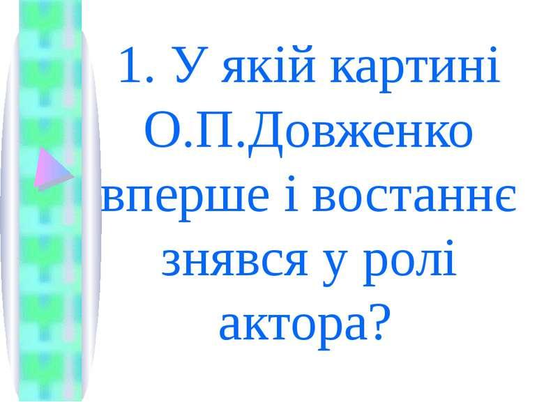1. У якій картині О.П.Довженко вперше і востаннє знявся у ролі актора?