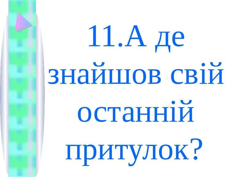 11.А де знайшов свій останній притулок?