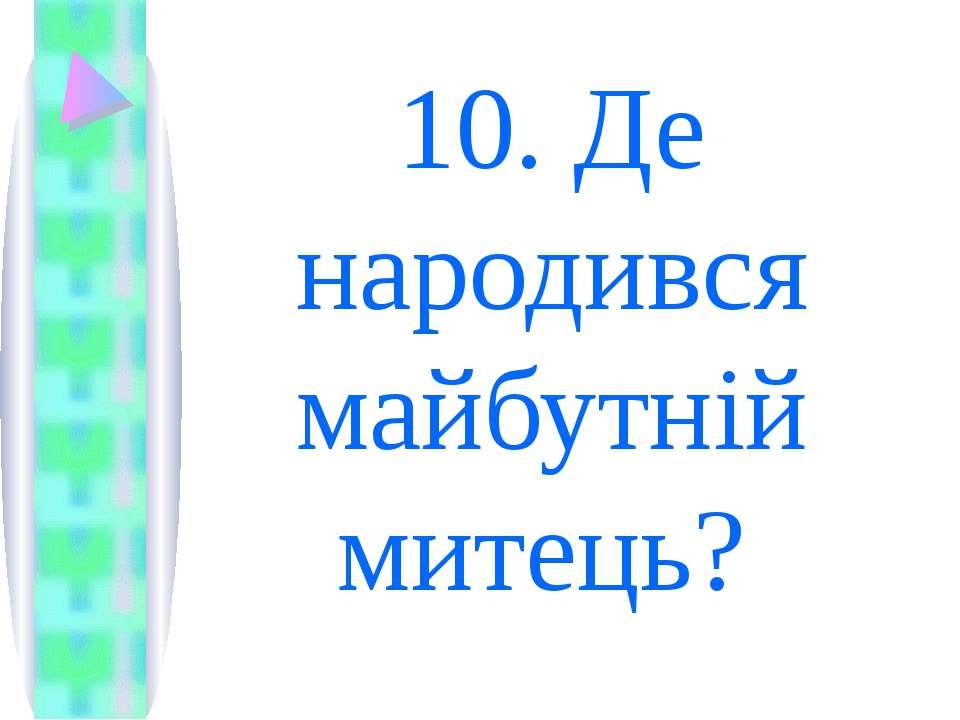 10. Де народився майбутній митець?