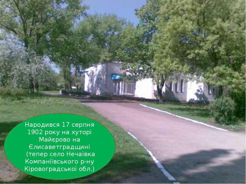 Народився 17 серпня 1902 року на хуторі Майєрово на Єлисаветградщині (тепер с...
