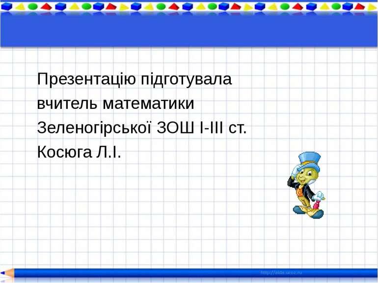 Презентацію підготувала вчитель математики Зеленогірської ЗОШ І-ІІІ ст. Косюг...