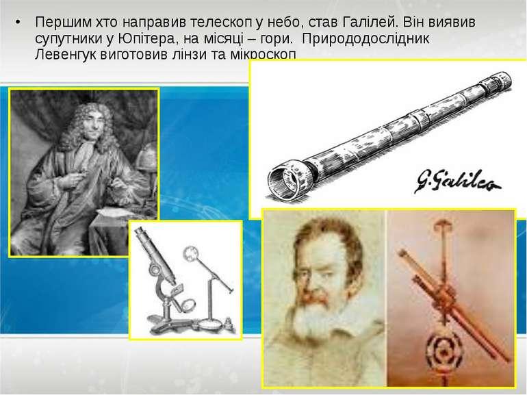 Першим хто направив телескоп у небо, став Галілей. Він виявив супутники у Юпі...