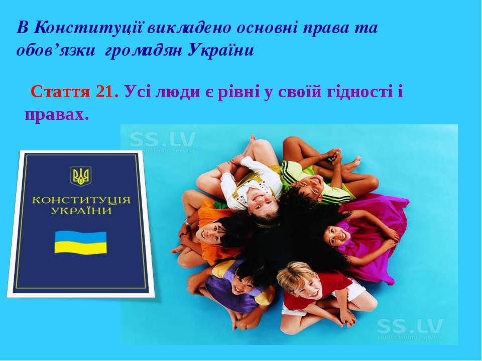 В Конституції викладено основні права та обов'язки громадян України Стаття 21...