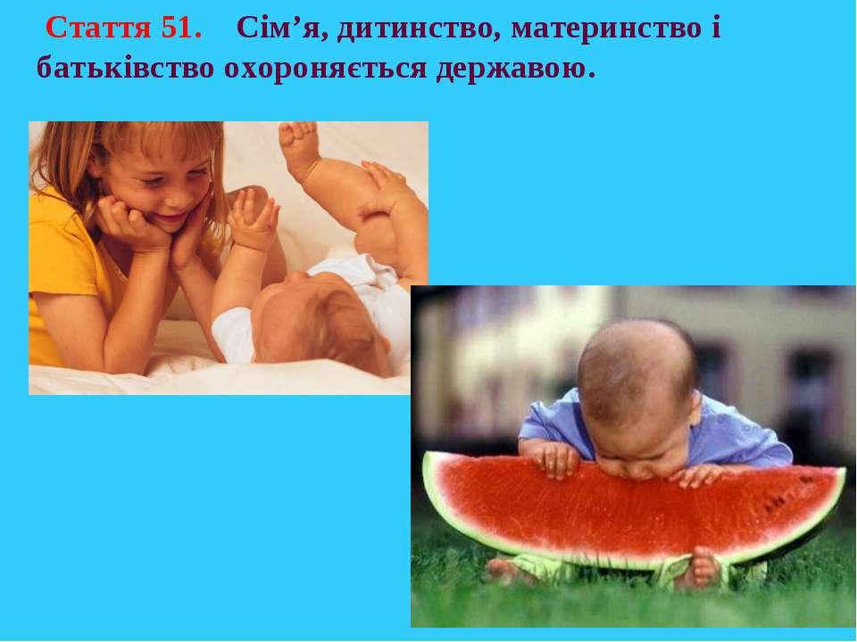 Стаття 51. Сім'я, дитинство, материнство і батьківство охороняється державою.