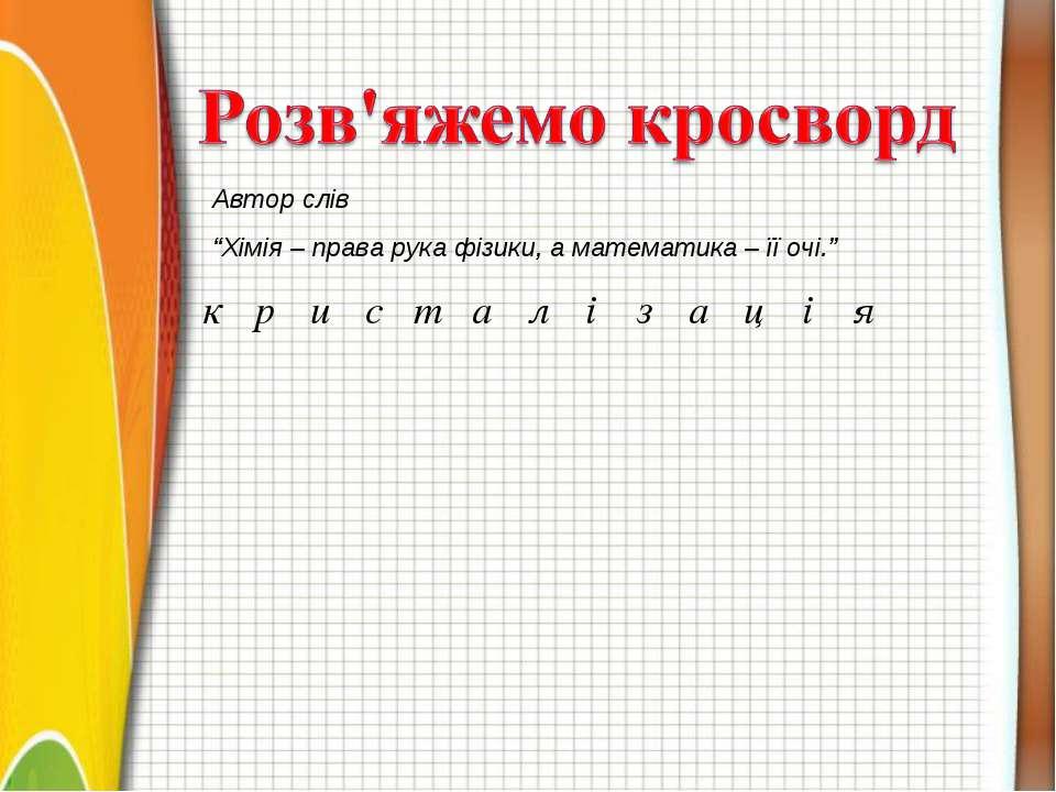 "Автор слів ""Хімія – права рука фізики, а математика – її очі."" к р и с т а л ..."