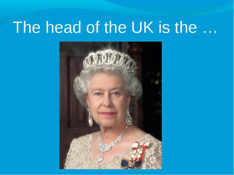 The head of the UK is the …