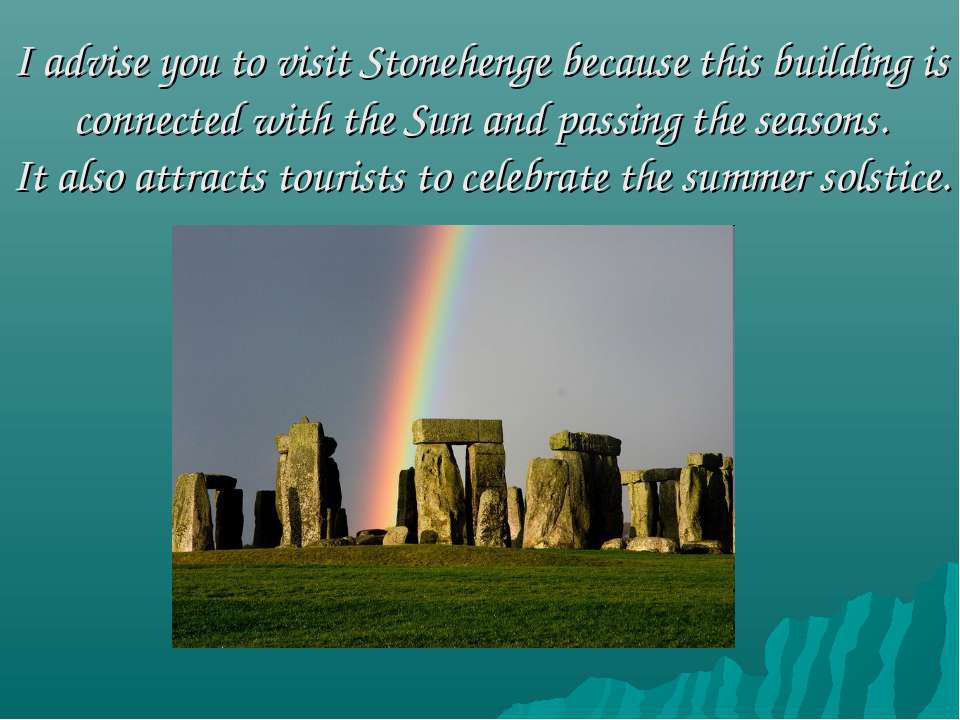 I advise you to visit Stonehenge because this building is connected with the ...
