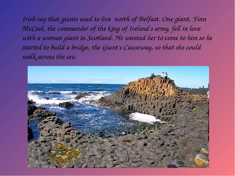 Irish say that giants used to live north of Belfast. One giant, Finn McCool, ...