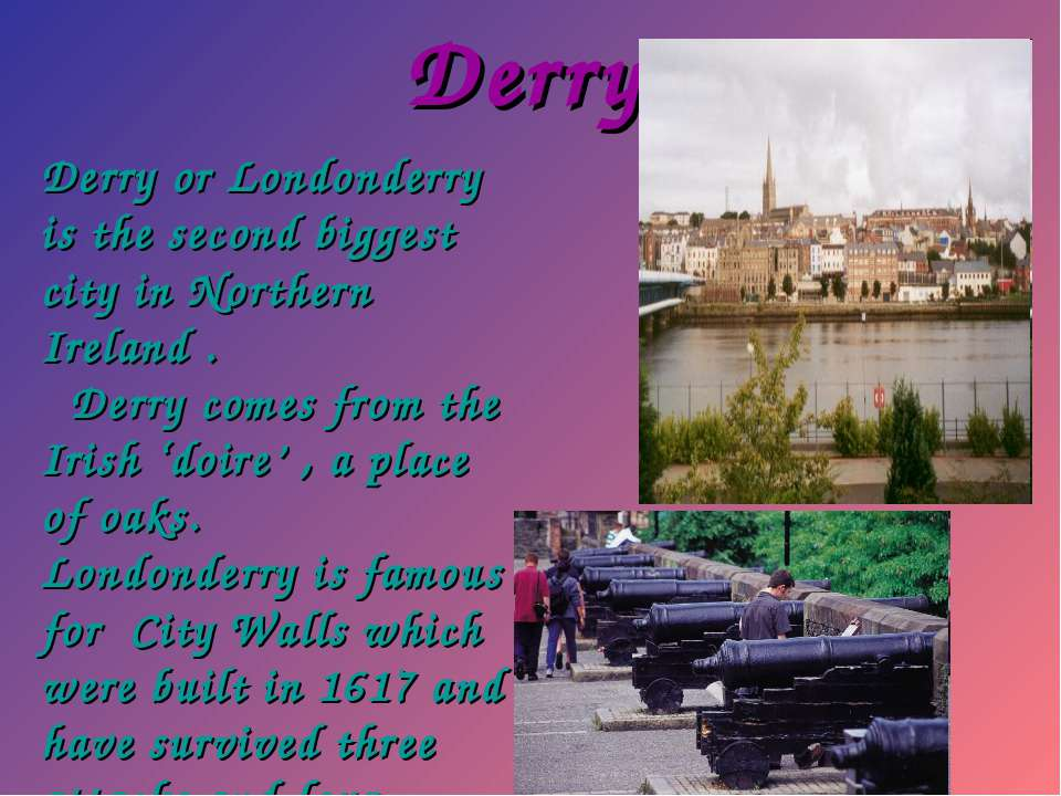 Derry Derry or Londonderry is the second biggest city in Northern Ireland . D...