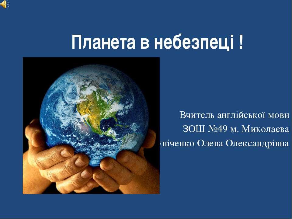 Планета в небезпеці ! Вчитель англійської мови ЗОШ №49 м. Миколаєва Куніченко...