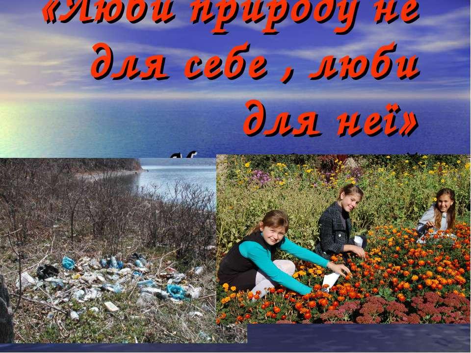 «Люби природу не для себе , люби для неї» Максим Рильський