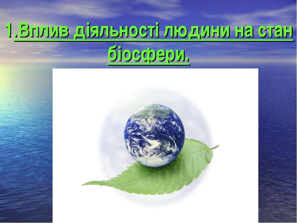 1.Вплив діяльності людини на стан біосфери.