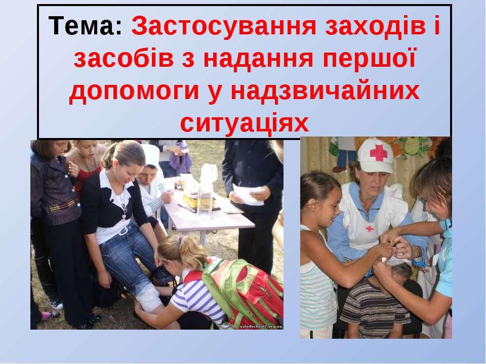 Тема: Застосування заходів і засобів з надання першої допомоги у надзвичайних...