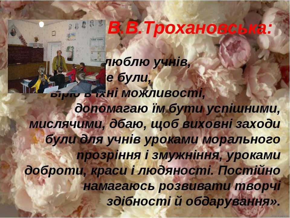 В.В.Трохановська: «Поважаю і люблю учнів, які б вони не були, вірю в їхні мож...