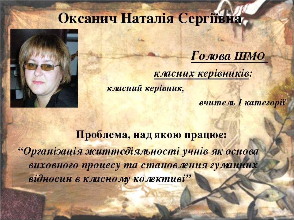 Оксанич Наталія Сергіївна Голова ШМО класних керівників: класний керівник, вч...