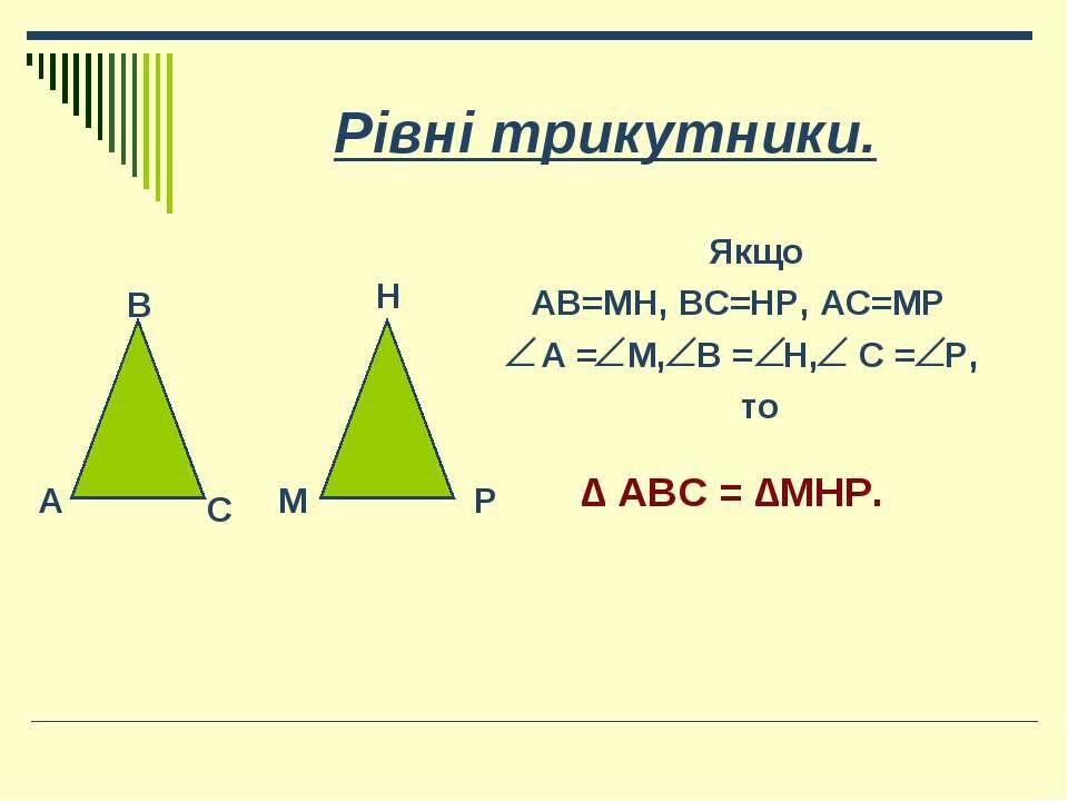 Рівні трикутники. Якщо АВ=МН, ВС=НР, АС=МР А = М, В = Н, С = Р, то А В С М Н ...