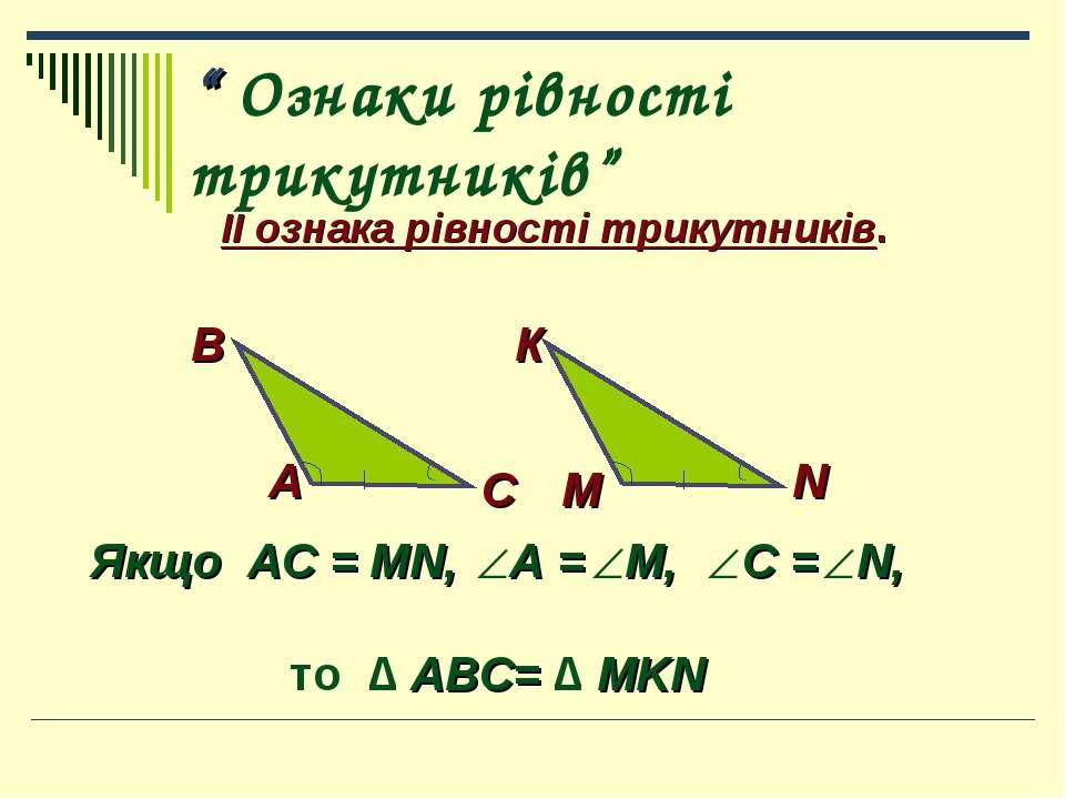 """"""" Ознаки рівності трикутників"""" ІІ ознака рівності трикутників. В К С М N А Як..."""