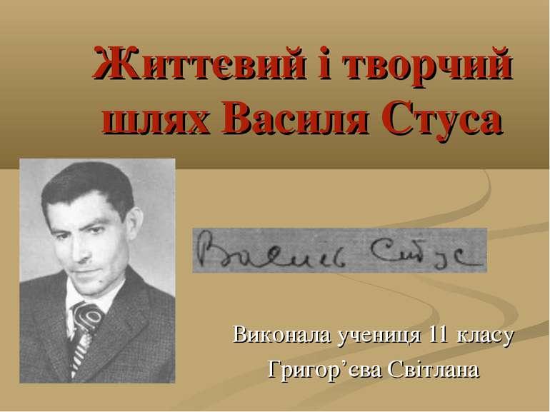 Життєвий і творчий шлях Василя Стуса Виконала учениця 11 класу Григор'єва Сві...