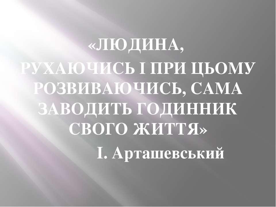 «ЛЮДИНА, РУХАЮЧИСЬ І ПРИ ЦЬОМУ РОЗВИВАЮЧИСЬ, САМА ЗАВОДИТЬ ГОДИННИК СВОГО ЖИТ...