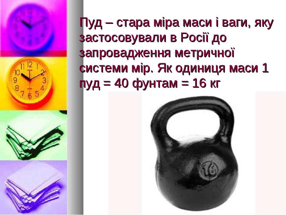 Пуд – стара міра маси і ваги, яку застосовували в Росії до запровадження метр...