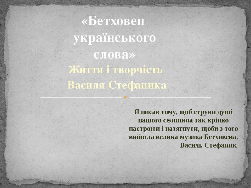 Життя і творчість Василя Стефаника «Бетховен українського слова» Я писав тому...