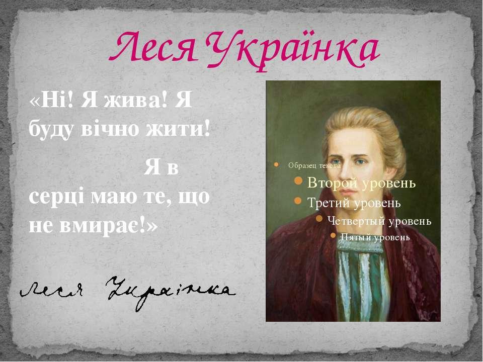 Леся Українка «Ні! Я жива! Я буду вічно жити! Я в серці маю те, що не вмирає!»