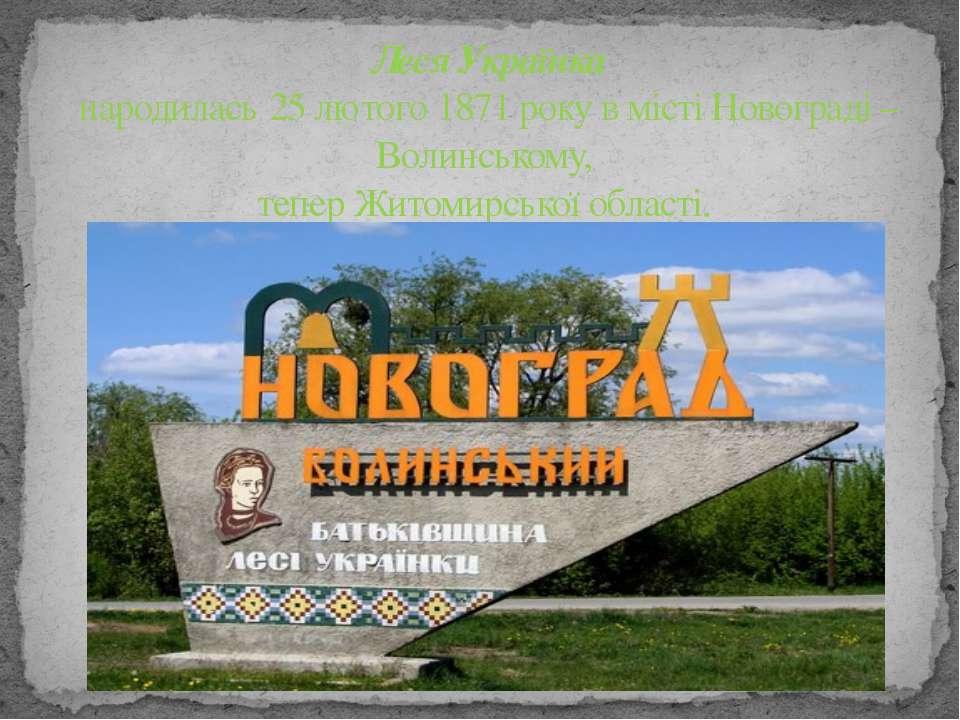 Леся Українка народилась 25 лютого 1871 року в місті Новограді – Волинському,...