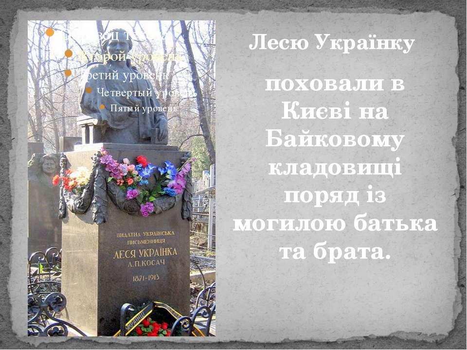 поховали в Києві на Байковому кладовищі поряд із могилою батька та брата. Лес...