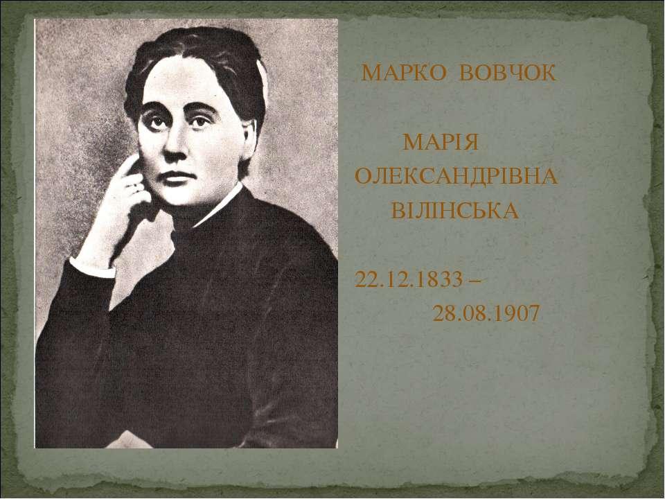 МАРКО ВОВЧОК МАРІЯ ОЛЕКСАНДРІВНА ВІЛІНСЬКА 22.12.1833 – 28.08.1907