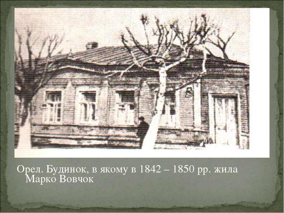 Орел. Будинок, в якому в 1842 – 1850 рр. жила Марко Вовчок