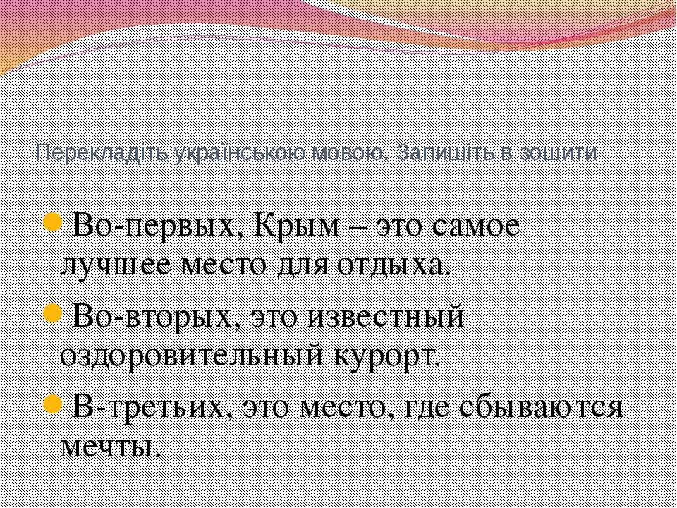 Перекладіть українською мовою. Запишіть в зошити Во-первых, Крым – это самое ...