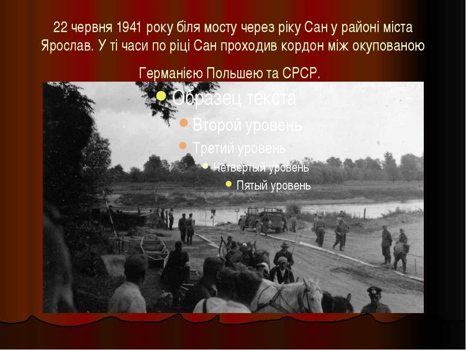 22 червня 1941 року біля мосту через ріку Сан у районі міста Ярослав. У ті ча...