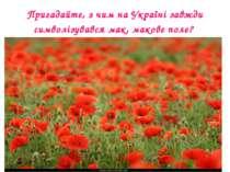 Пригадайте, з чим на Україні завжди символізувався мак, макове поле?