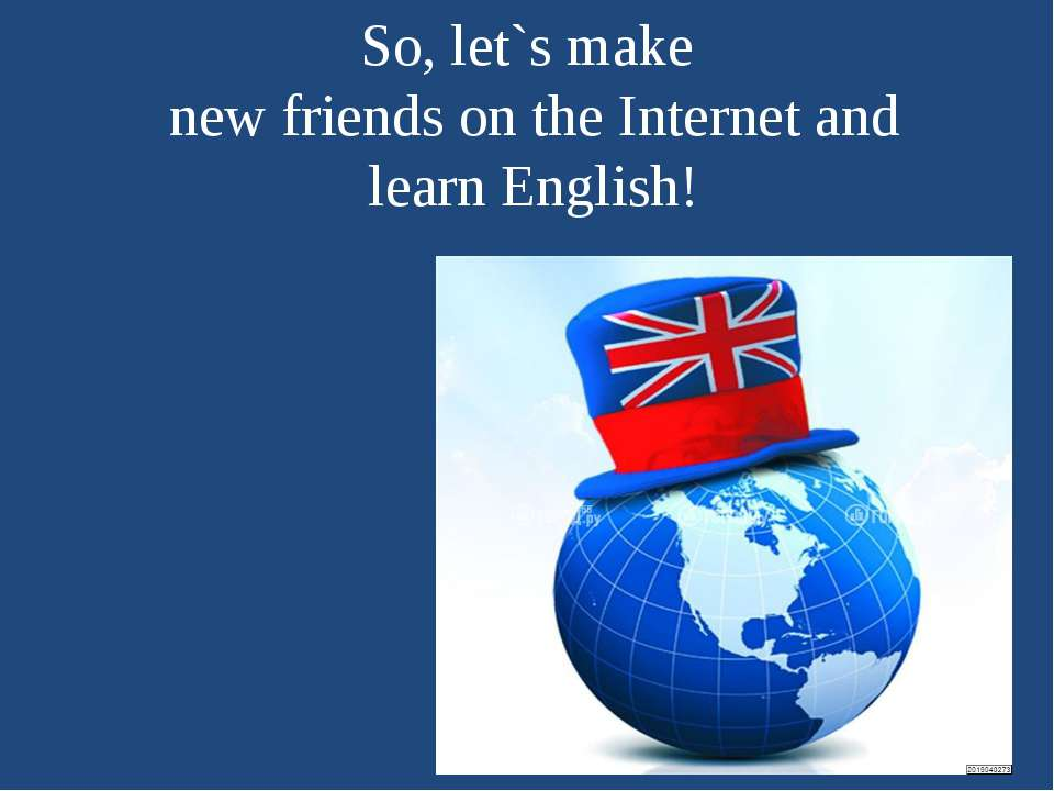 So, let`s make new friends on the Internet and learn English!